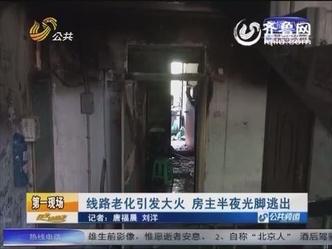 济南:线路老化引发大火 房主半夜光脚逃出
