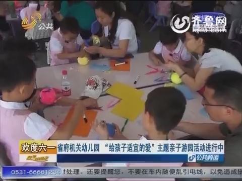 """欢度六一:省府机关幼儿园 """"给孩子适宜的爱""""主题亲子游园活动进行中"""