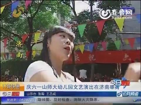 庆六一山师大幼儿园文艺演出在济南举行