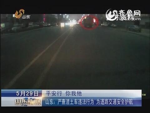 山东:严查渣土车违法行为  为道路交通安全护航
