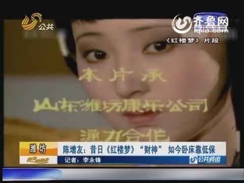 """潍坊:陈增友:昔日《红楼梦》""""财神"""" 如今卧床靠低保"""