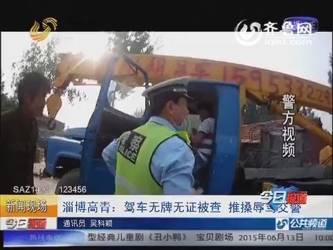 淄博高青: 驾车无牌无证被查 推搡辱骂交警