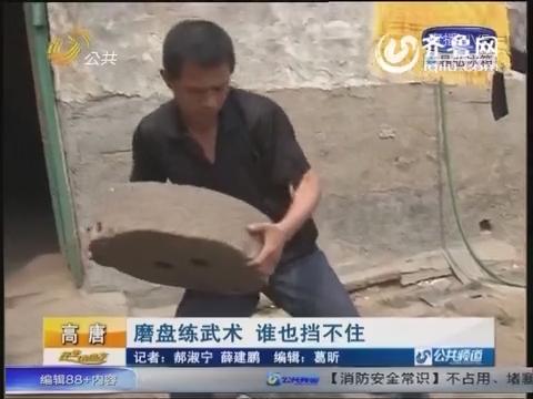 """高唐""""功夫达人""""搬百斤磨盘练武术"""