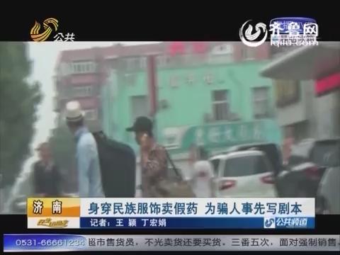 济南:身穿民族服饰卖假药 为骗人事先写剧本