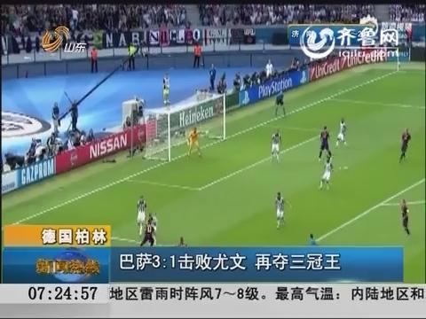 巴萨登顶 德国柏林:巴萨3比1击败尤文 再夺三冠王