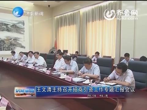 王文涛主持召开招商引资工作专题汇报会议