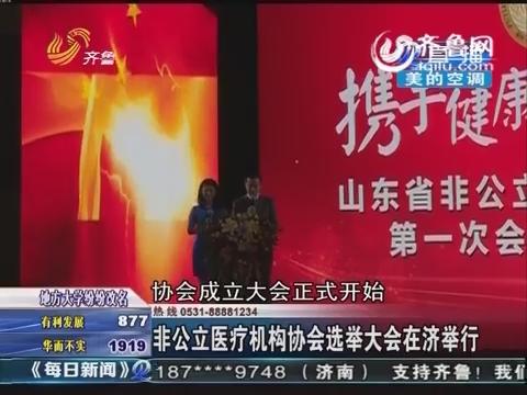 非公立医疗机构协会选举大会在济举行