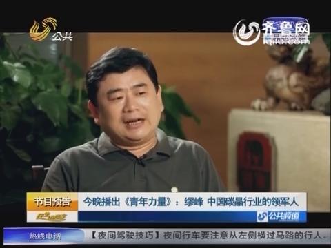 21日晚播出《青年力量》缪峰 中国碳晶行业的领军人