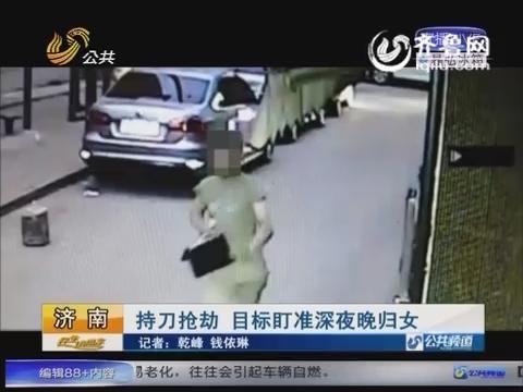 济南男子持刀抢劫 目标盯准深夜晚归女