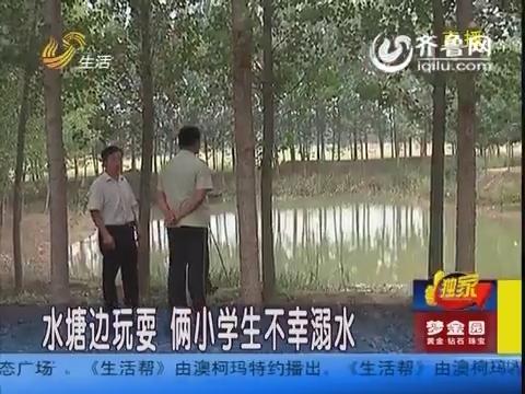 德州:水塘边玩耍 俩小学生不幸溺水