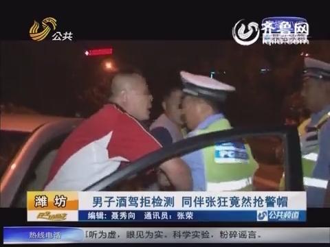 潍坊:男子酒驾拒绝检测 同伴张狂竟然抢警帽