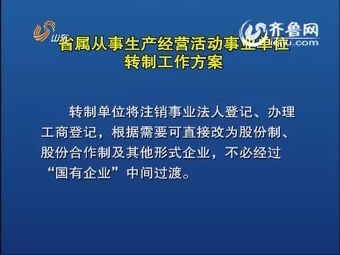联播快报:山东启动省属从事生产经营活动事业单位转制工作