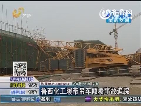 聊城:鲁西化工履带吊车倾覆事故追踪