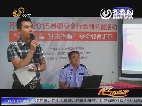 济南:暑期防拐安全教育讲堂 打响儿童安全保卫战