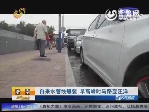 济南:自来水管线爆裂 早高峰时马路变汪洋