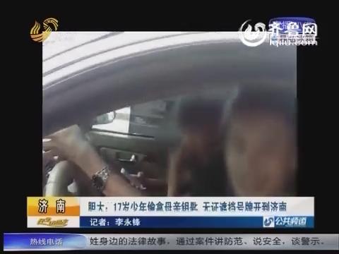 临淄17岁少年偷拿母亲钥匙 无证遮挡号牌开到济南