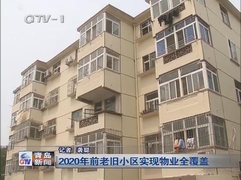 青岛2020年前老旧小区实现物业全覆盖