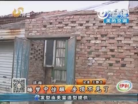 济南:男子睡梦中惊醒 房顶不见了
