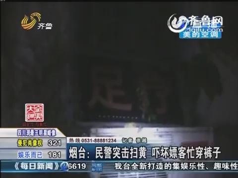烟台:民警突袭扫黄 吓坏嫖客忙穿裤子