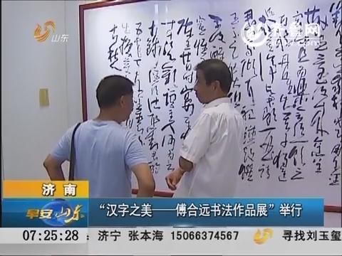 """济南:""""汉字之美——傅合远书法作品展""""举行"""