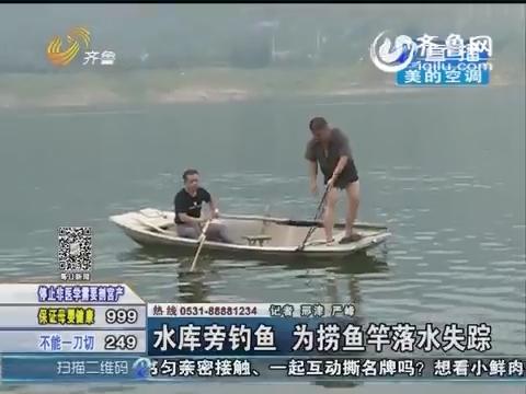 济南:男子水库旁钓鱼 为捞鱼竿落水失踪