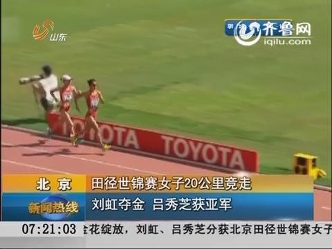 田径世锦赛女子20公里竞走 刘虹夺金 吕秀芝获亚军