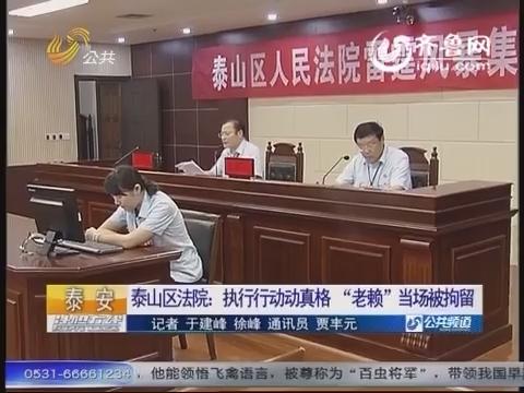 """【资讯点击】泰山区法院执行行动动真格""""老赖""""当场被拘留"""