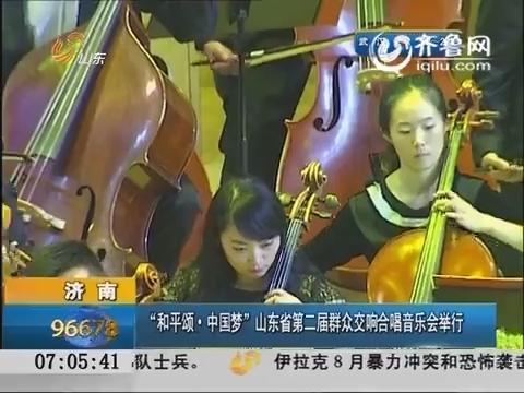 """济南:""""和平颂·中国梦""""山东省第二届群众交响合唱音乐会举行"""