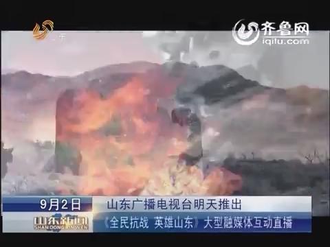 山东广播电视台9月3日7点推出《全民抗战 英雄山东》大型融媒体互动直播