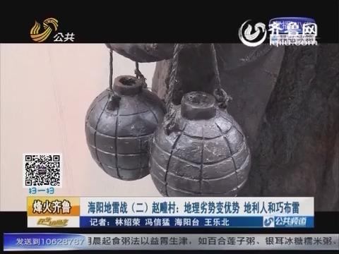 【烽火齐鲁】海阳地雷战(二)赵疃村:地理劣势变优势 地利人和巧布雷