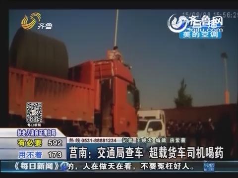莒南:交通局查车 超载货车司机喝药