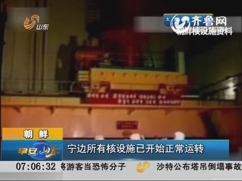 朝鲜:宁边所有核设施已开始正常运转