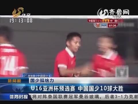 新闻榜:U16亚洲杯预选赛 中国国少10球大胜