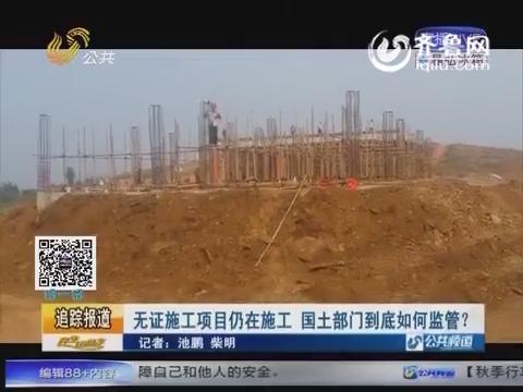 追踪报道:无证施工项目仍在施工 国土部门到底如何监管?