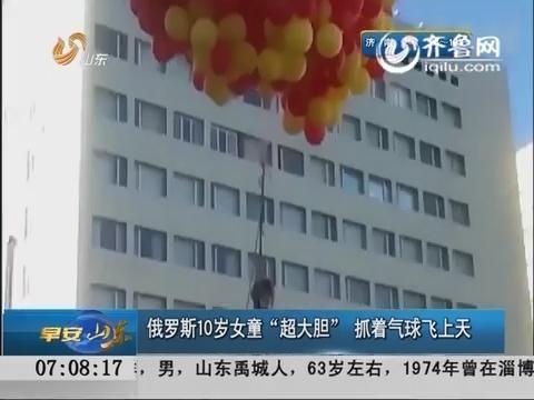 """俄罗斯10岁女童""""超大胆"""" 抓着气球飞上天"""