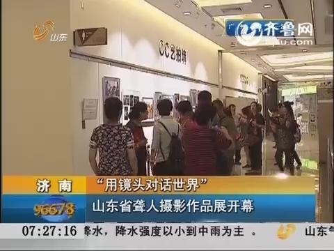 """济南:""""用镜头对话世界"""" 山东省聋人摄影作品展开幕"""