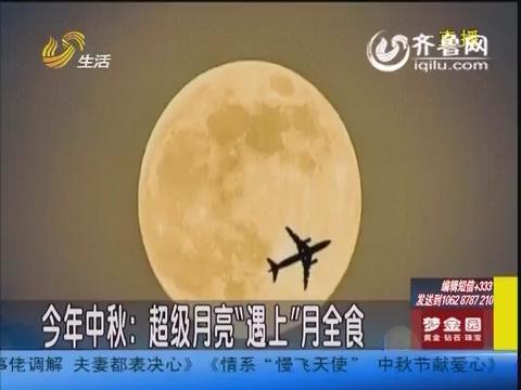 """今年中秋:超级月亮将罕见""""遇上""""月全食"""
