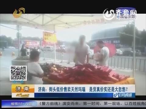 济南:街头低价售卖天然玛瑙 是真货还是假冒伪劣