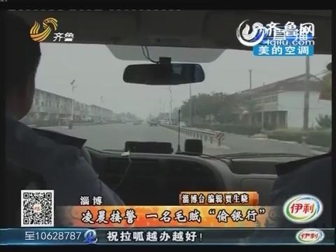 """淄博:凌晨接警 一名毛贼""""偷银行"""""""