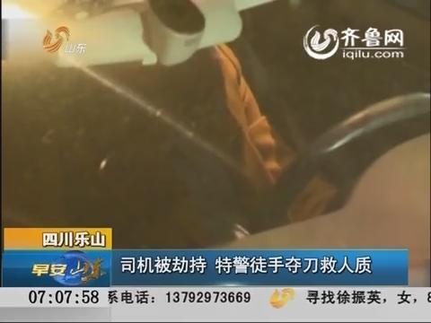 四川乐山:司机被劫持 特警徒手夺刀救人质