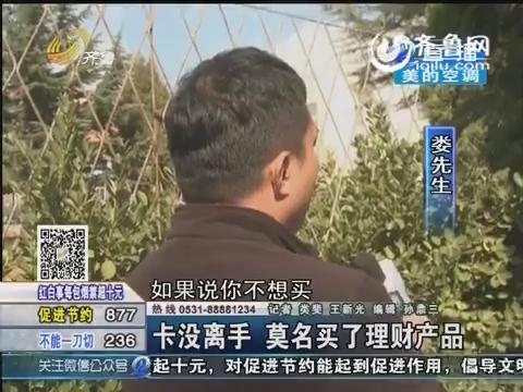 济南:卡没离手 莫名买了理财产品