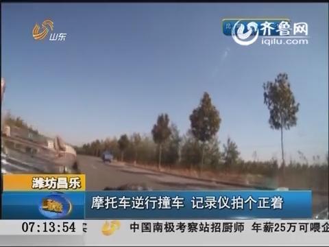 潍坊昌乐:摩托车逆行撞车 记录仪拍个正着
