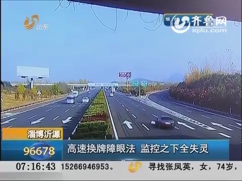 淄博:高速换牌障眼法 监控之下全失灵
