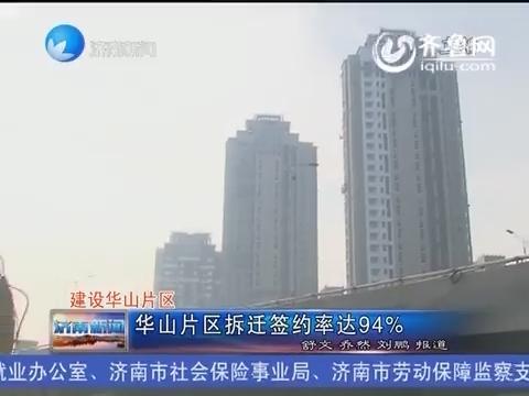 济南华山片区拆迁签约率达94%