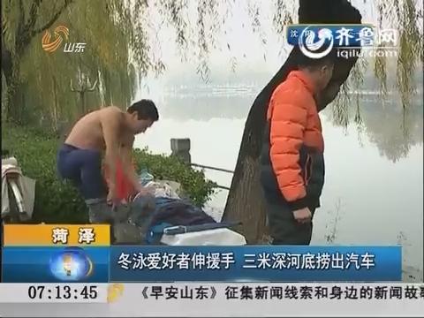 菏泽:冬泳爱好者伸援手 三米深河底捞出汽车