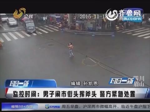四川:男子闹市街头挥斧头 警方紧急处置