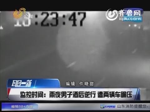 济南:雨夜男子酒后逆行 遭两辆车碾压