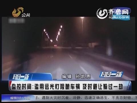 监控时间:江苏男子滥用远光灯险酿车祸 小车避让及时躲过一劫