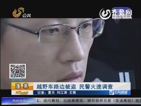 蓬莱:越野车停路边被盗 民警火速调查