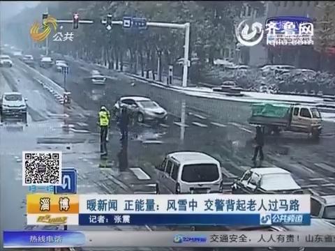 淄博:暖新闻 正能量:风雪中 交警背起老人过马路